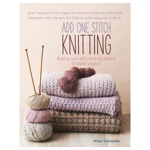 Add One Stitch Knitting Build Up Your Skills Stitch by Stitch in 15 Projects