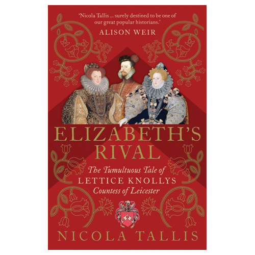 Elizabeth's Rival The Tumultuous Tale of Lettice Knollys Countess of Leicester