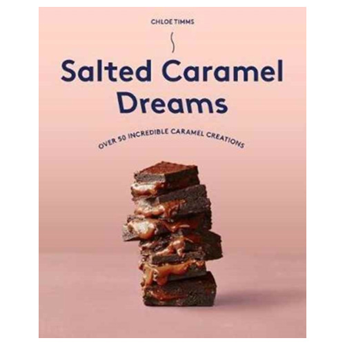 Salted Caramel Dreams - Over 70 Incredible Caramel Creations