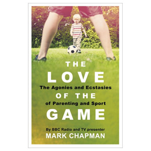 The Love of the Game - The Agonies and Ecstasies of Parenting and Sport