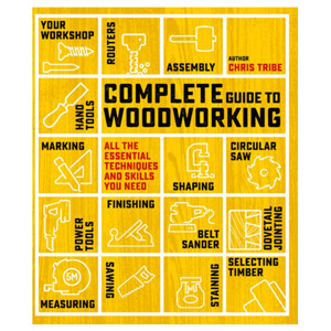Complete Guide to Woodworking - All the Essential Techniques and Skills You Need