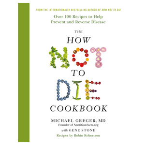 The How Not To Die Cookbook - 100 Recipes to Help Prevent and Reverse Disease