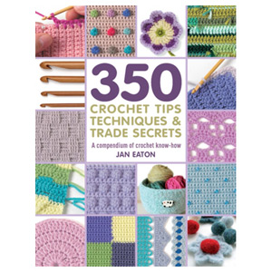 350 Crochet Tips Techniques & Trade Secrets A Compendium of Crochet Know-How
