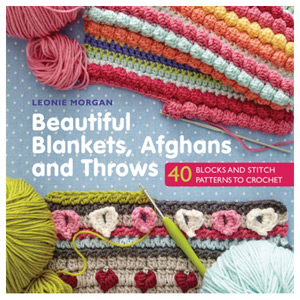 Beautiful Blankets Afghans and Throws 40 Blocks & Stitch Patterns to Crochet