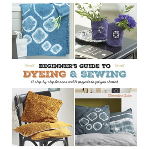 A Beginner's Guide to Dyeing and Sewing 12 Step-by-Step Lessons and 21 Projects