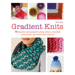 Gradient Knits 10 Lessons and Projects Using Ombre and Stranded Colourwork