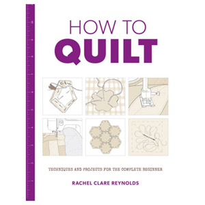 How to Quilt Techniques and Projects for the Complete Beginner