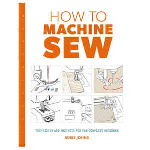 How to Machine Sew Techniques and Projects for the Complete Beginner