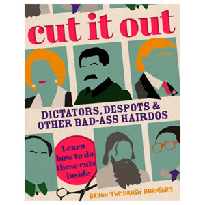 Cut It Out Dictators Despots and Other Badass Hairdos