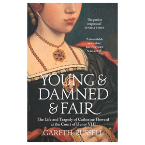 Young and Damned and Fair: The Life and Tragedy of Catherine Howard - Henry VIII