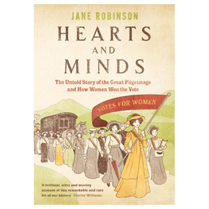 Hearts And Minds The Untold Story of the Great Pilgrimage How Women Won the Vote