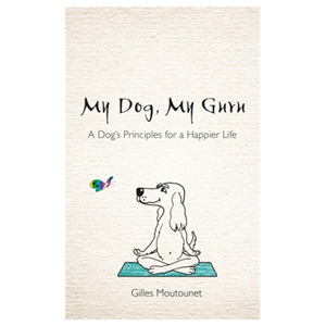 My Dog My Guru - A Dog's Principles for a Happier Life