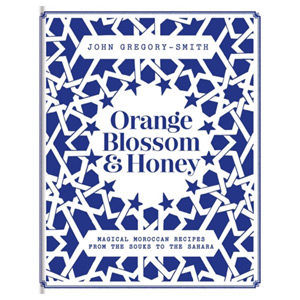 Orange Blossom & Honey - Magical Moroccan recipes from the Souks to the Sahara