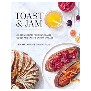 Toast And Jam Modern Recipes for Rustic Baked Goods and Sweet and Savory Spreads