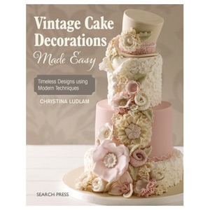 Vintage Cake Decorations Made Easy - Timeless Designs Using Modern Techniques