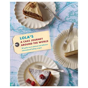 LOLA'S: A Cake Journey Around the World 70 of the Most Delicious Cake Recipes
