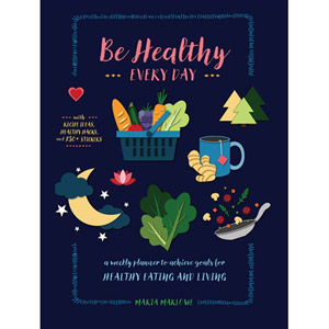 Be Healthy Everyday : A weekly Planner--With Recipe Ideas and Healthy Hacks